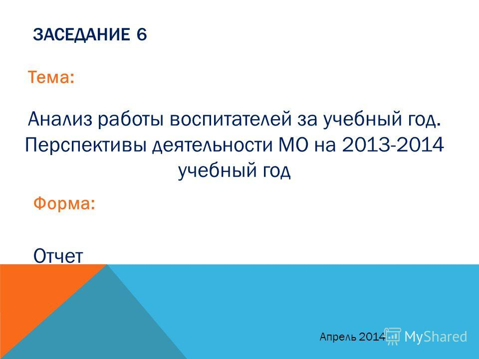 ЗАСЕДАНИЕ 6 Тема: Анализ работы воспитателей за учебный год. Перспективы деятельности МО на 2013-2014 учебный год Форма: Отчет Апрель 2014