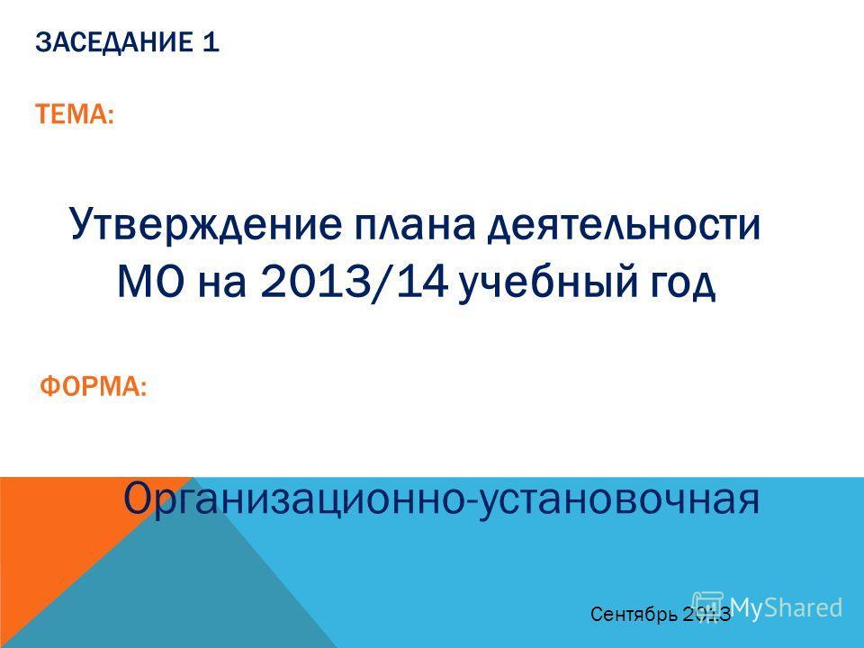 ЗАСЕДАНИЕ 1 ТЕМА: Утверждение плана деятельности МО на 2013/14 учебный год ФОРМА: Организационно-установочная Сентябрь 2013