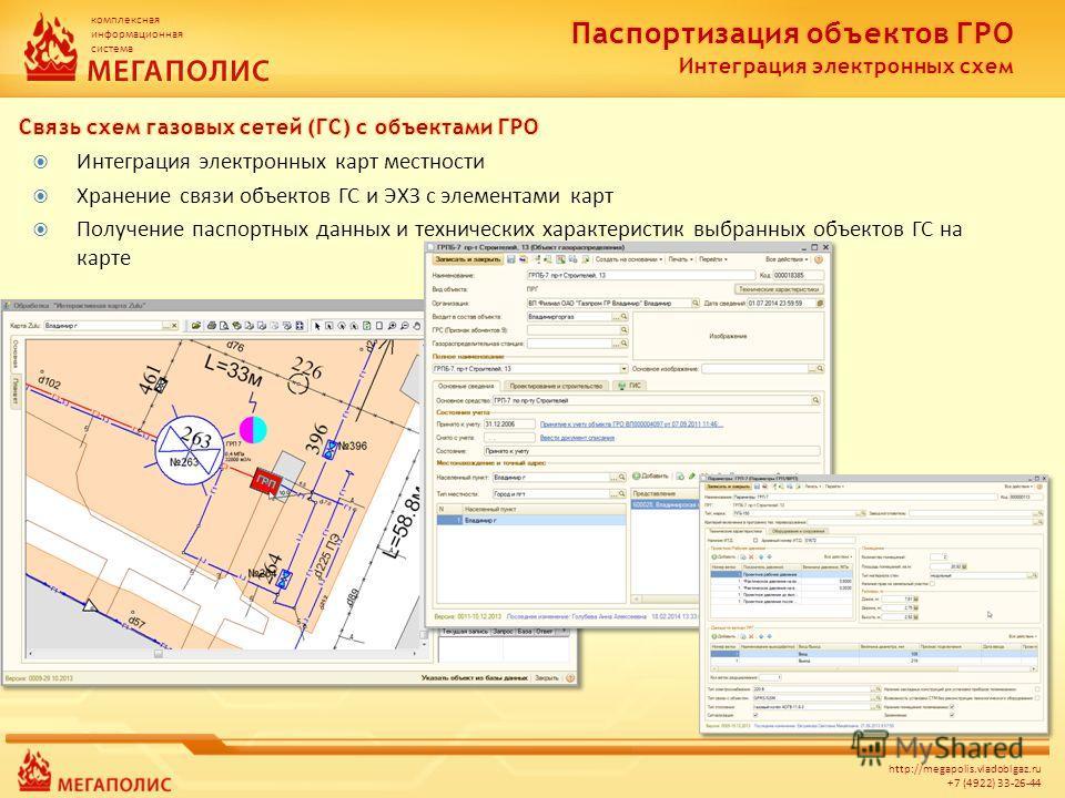 комплексная информационная система http://megapolis.vladoblgaz.ru +7 (4922) 33-26-44 Интеграция электронных карт местности Хранение связи объектов ГС и ЭХЗ с элементами карт Получение паспортных данных и технических характеристик выбранных объектов Г
