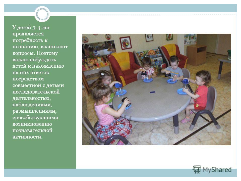 У детей 3-4 лет проявляется потребность к познанию, возникают вопросы. Поэтому важно побуждать детей к нахождению на них ответов посредством совместной с детьми исследовательской деятельностью, наблюдениями, размышлениями, способствующими возникновен