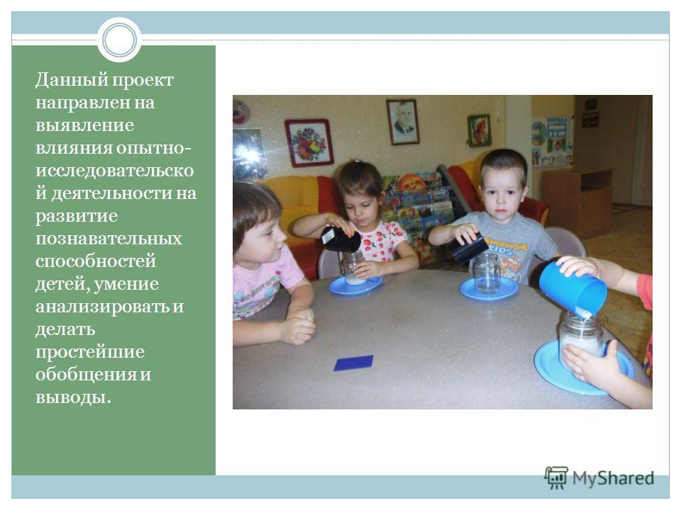 Данный проект направлен на выявление влияния опытно- исследовательской деятельности на развитие познавательных способностей детей, умение анализировать и делать простейшие обобщения и выводы.