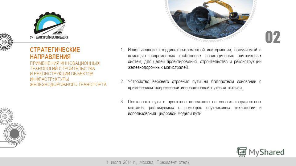 1 июля 2014 г., Москва, Президент отель 02 СТРАТЕГИЧЕСКИЕ НАПРАВЛЕНИЯ ПРИМЕНЕНИЯ ИННОВАЦИОННЫХ ТЕХНОЛОГИЙ СТРОИТЕЛЬСТВА И РЕКОНСТРУКЦИИ ОБЪЕКТОВ ИНФРАСТРУКТУРЫ ЖЕЛЕЗНОДОРОЖНОГО ТРАНСПОРТА 1. Использование координатно-временной информации, получаемой
