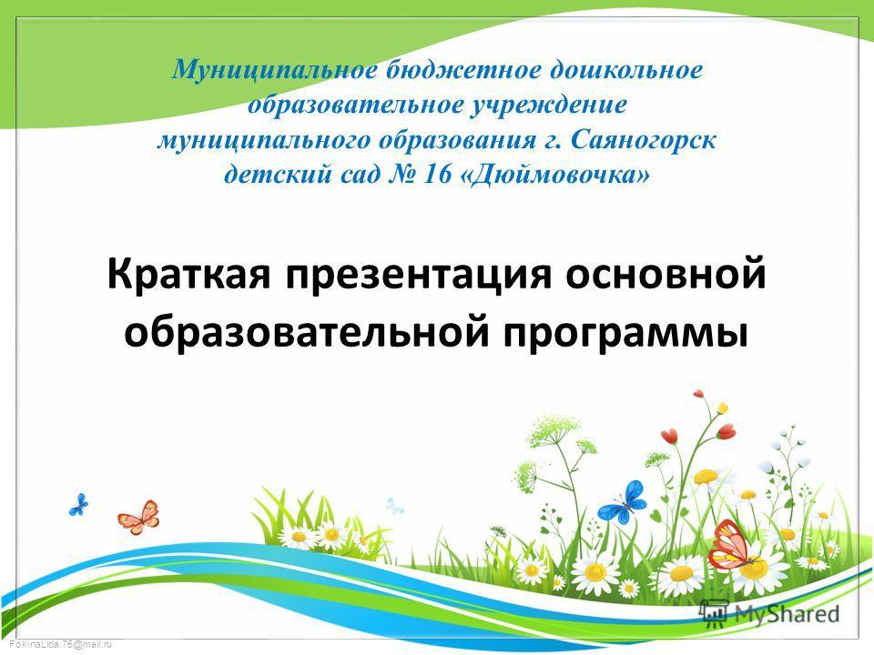 FokinaLida.75@mail.ru Муниципальное бюджетное дошкольное образовательное учреждение муниципального образования г. Саяногорск детский сад 16 «Дюймовочка» Краткая презентация основной образовательной программы