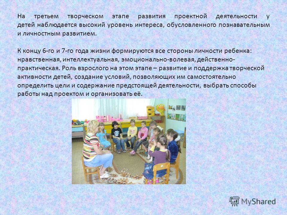На третьем творческом этапе развития проектной деятельности у детей наблюдается высокий уровень интереса, обусловленного познавательным и личностным развитием. К концу 6-го и 7-го года жизни формируются все стороны личности ребенка: нравственная, инт