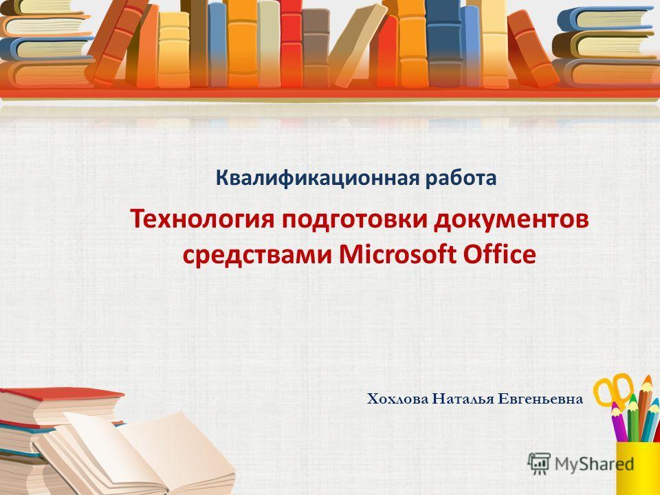 Квалификационная работа Технология подготовки документов средствами Microsoft Office Хохлова Наталья Евгеньевна