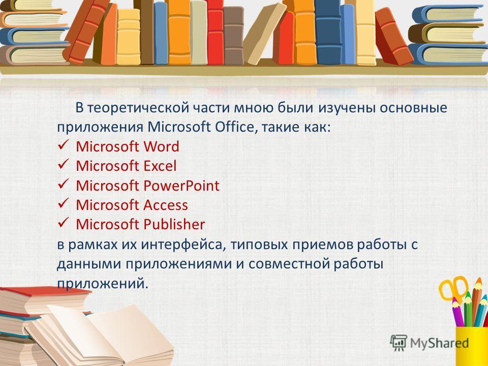 В теоретической части мною были изучены основные приложения Microsoft Office, такие как: Microsoft Word Microsoft Excel Microsoft PowerPoint Microsoft Access Microsoft Publisher в рамках их интерфейса, типовых приемов работы с данными приложениями и