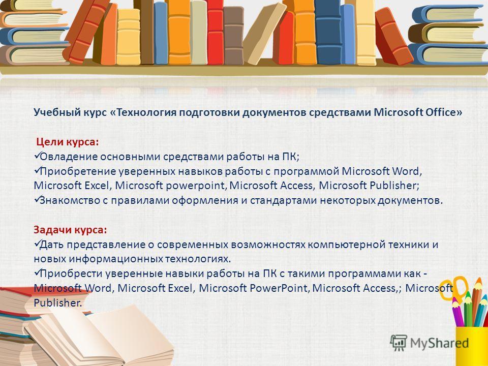 Учебный курс «Технология подготовки документов средствами Microsoft Office» Цели курса: Овладение основными средствами работы на ПК; Приобретение уверенных навыков работы с программой Microsoft Word, Microsoft Excel, Microsoft powerpoint, Microsoft A