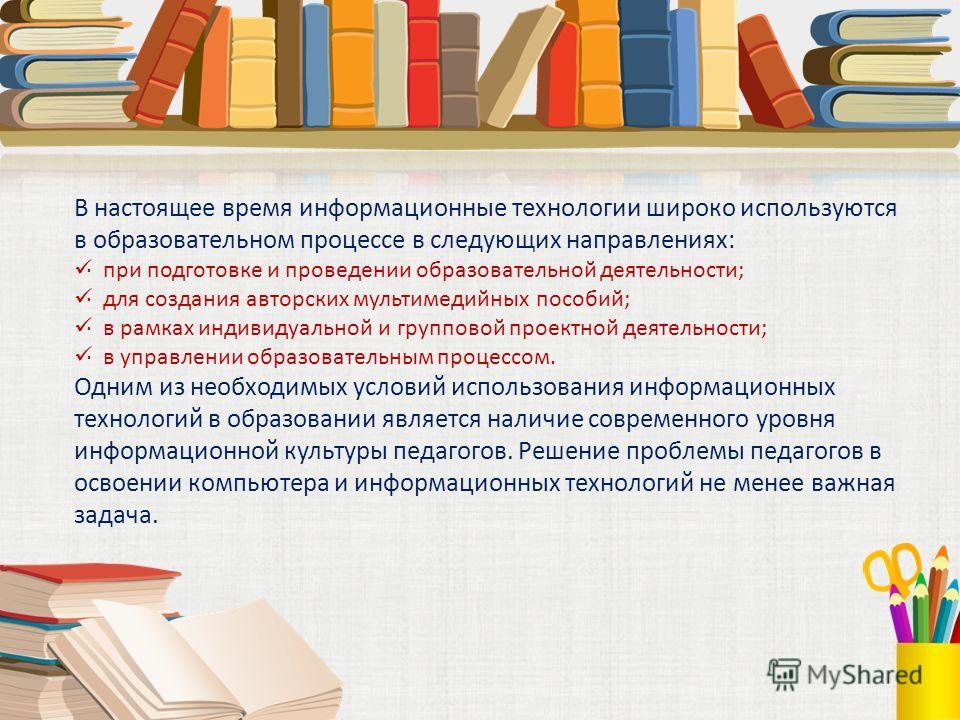 В настоящее время информационные технологии широко используются в образовательном процессе в следующих направлениях: · при подготовке и проведении образовательной деятельности; · для создания авторских мультимедийных пособий; · в рамках индивидуально