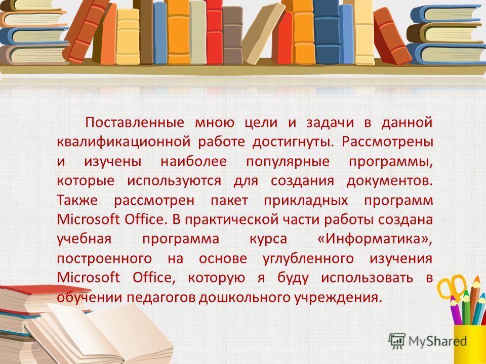 Поставленные мною цели и задачи в данной квалификационной работе достигнуты. Рассмотрены и изучены наиболее популярные программы, которые используются для создания документов. Также рассмотрен пакет прикладных программ Microsoft Office. В практическо