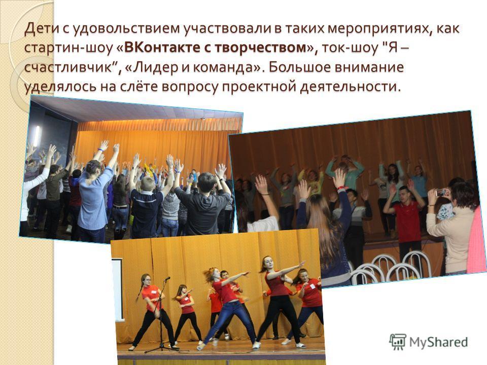 Дети с удовольствием участвовали в таких мероприятиях, как стартин - шоу « ВКонтакте с творчеством », ток - шоу  Я – счастливчик, « Лидер и команда ». Большое внимание уделялось на слёте вопросу проектной деятельности.