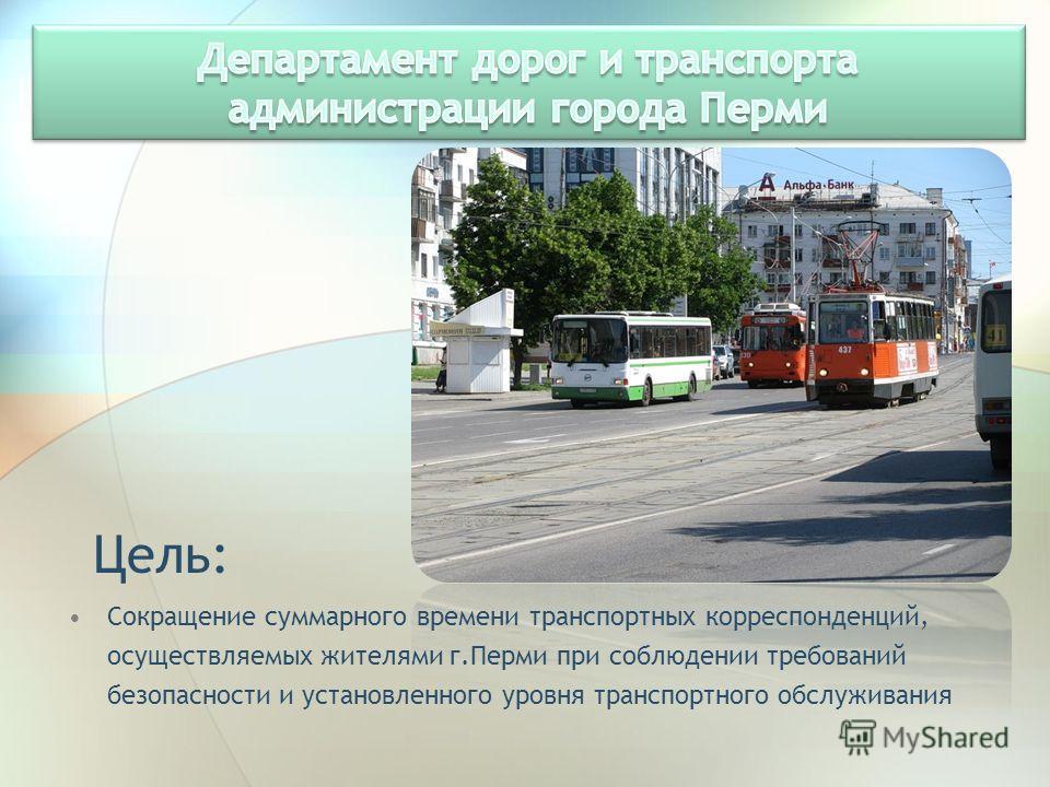 Цель: Сокращение суммарного времени транспортных корреспонденций, осуществляемых жителями г.Перми при соблюдении требований безопасности и установленного уровня транспортного обслуживания