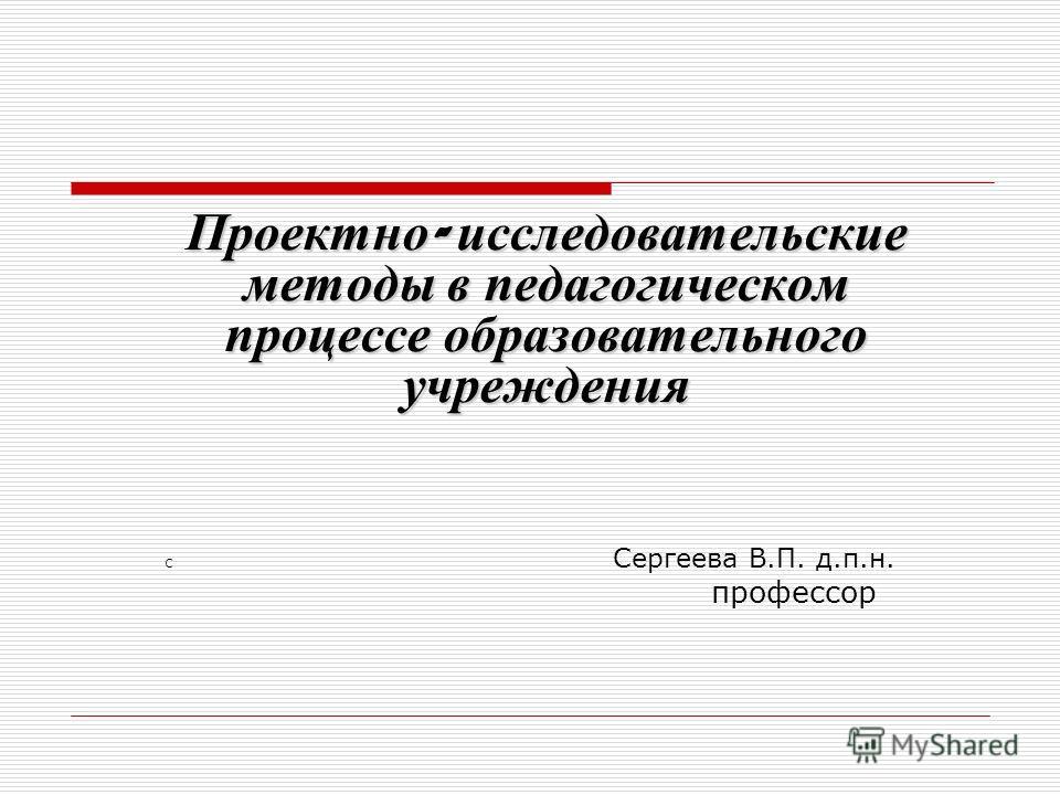 Проектно - исследовательские методы в педагогическом процессе образовательного учреждения С Сергеева В.П. д.п.н. профессор