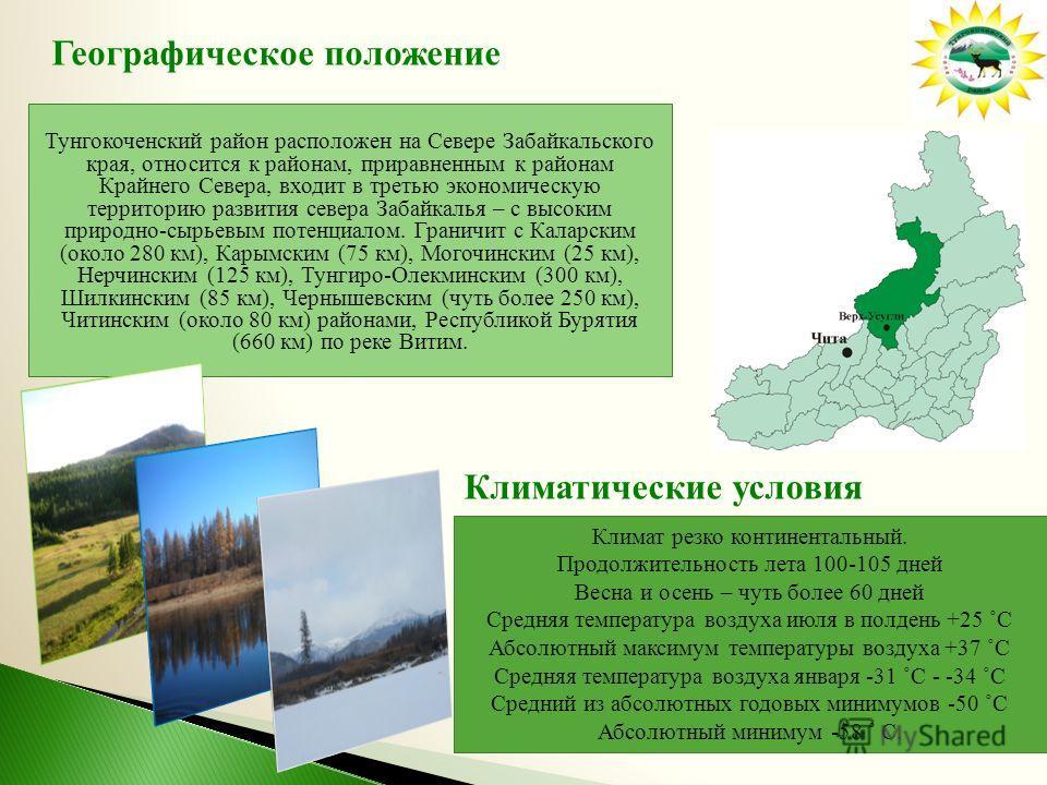Тунгокоченский район расположен на Севере Забайкальского края, относится к районам, приравненным к районам Крайнего Севера, входит в третью экономическую территорию развития севера Забайкалья – с высоким природно-сырьевым потенциалом. Граничит с Кала