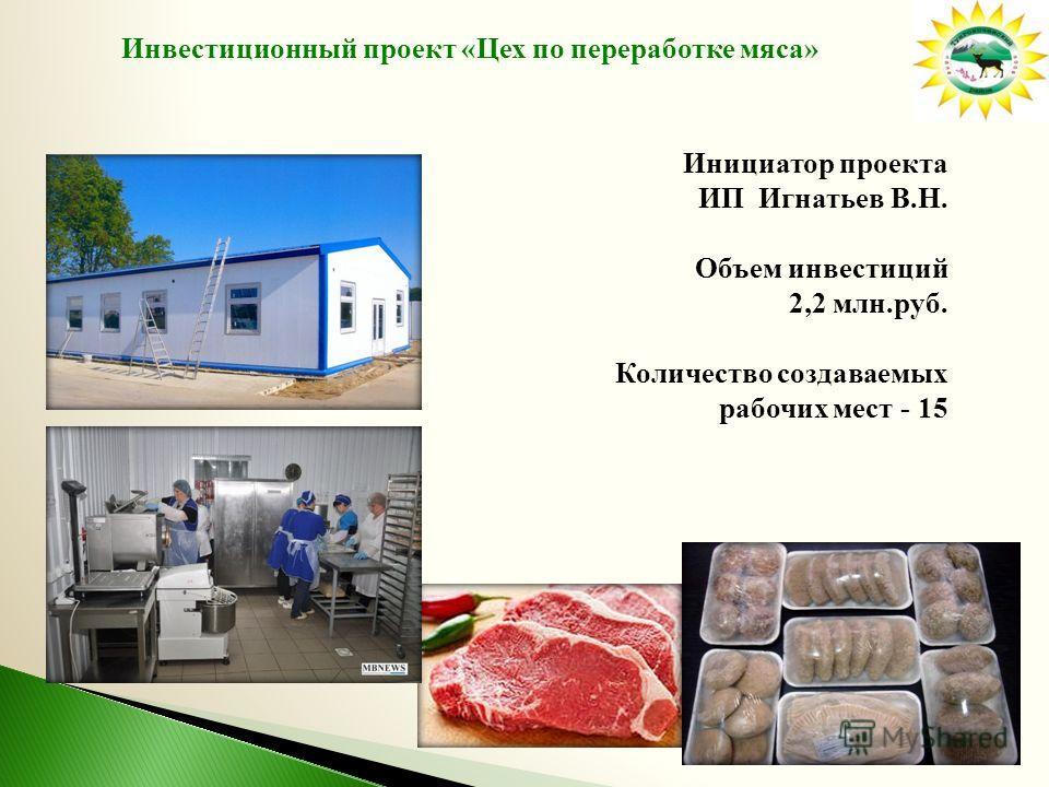 Инвестиционный проект «Цех по переработке мяса» Инициатор проекта ИП Игнатьев В.Н. Объем инвестиций 2,2 млн.руб. Количество создаваемых рабочих мест - 15