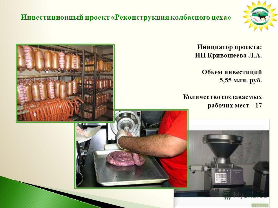 Инвестиционный проект «Реконструкция колбасного цеха» Инициатор проекта: ИП Кривошеева Л.А. Объем инвестиций 5,55 млн. руб. Количество создаваемых рабочих мест - 17