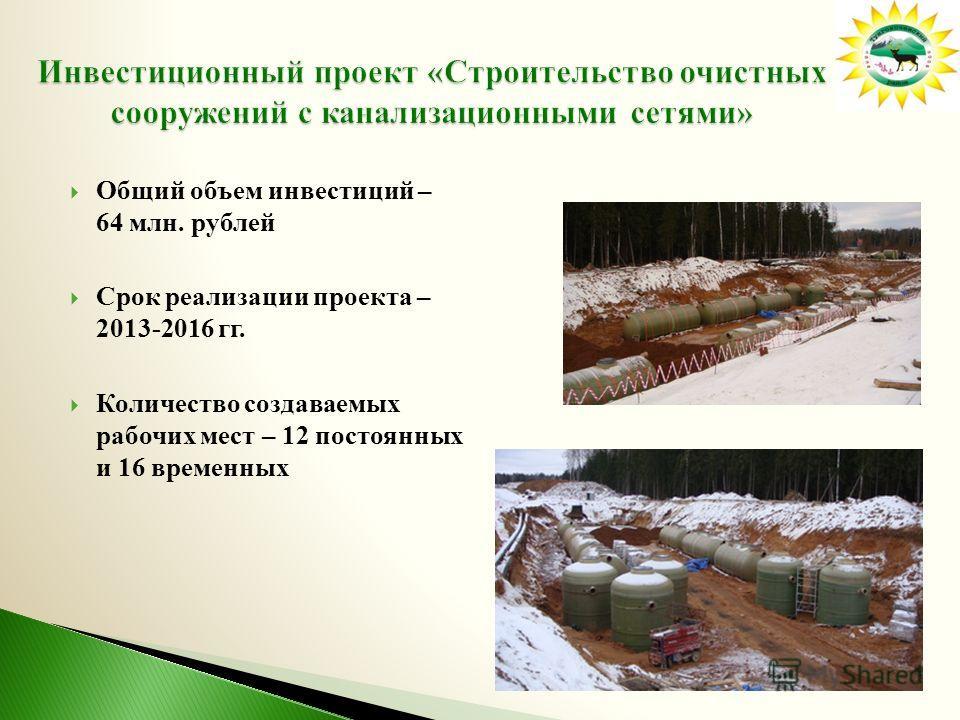 Общий объем инвестиций – 64 млн. рублей Срок реализации проекта – 2013-2016 гг. Количество создаваемых рабочих мест – 12 постоянных и 16 временных