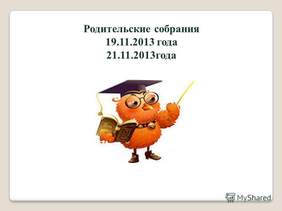 Родительские собрания 19.11.2013 года 21.11.2013 года