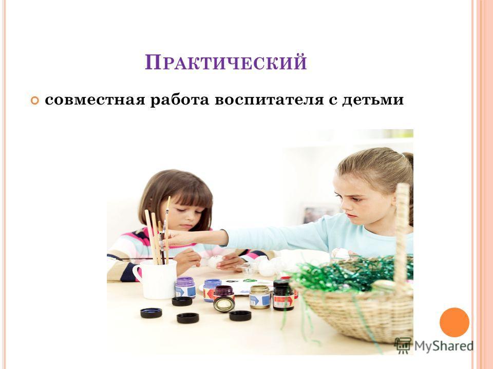 П РАКТИЧЕСКИЙ совместная работа воспитателя с детьми