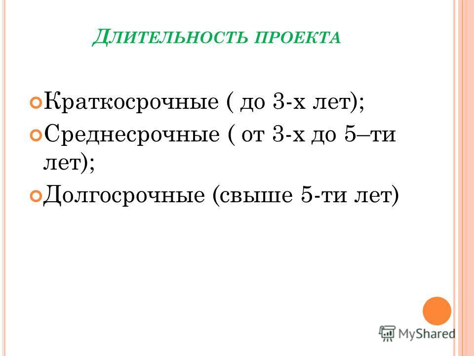 Д ЛИТЕЛЬНОСТЬ ПРОЕКТА Краткосрочные ( до 3-х лет); Среднесрочные ( от 3-х до 5–ти лет); Долгосрочные (свыше 5-ти лет)