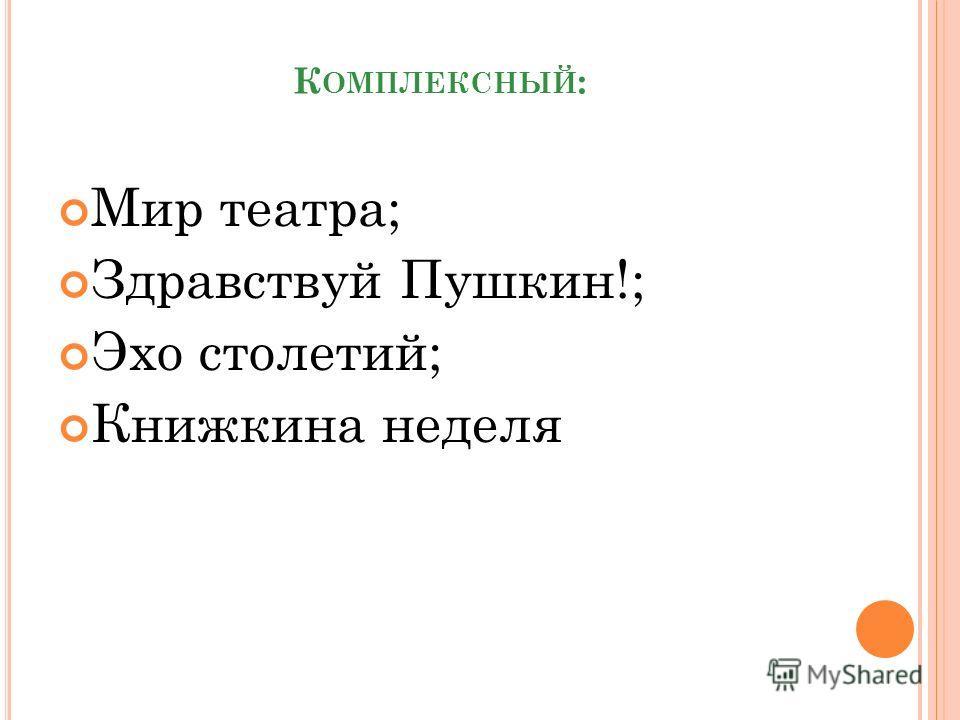 К ОМПЛЕКСНЫЙ : Мир театра; Здравствуй Пушкин!; Эхо столетий; Книжкина неделя