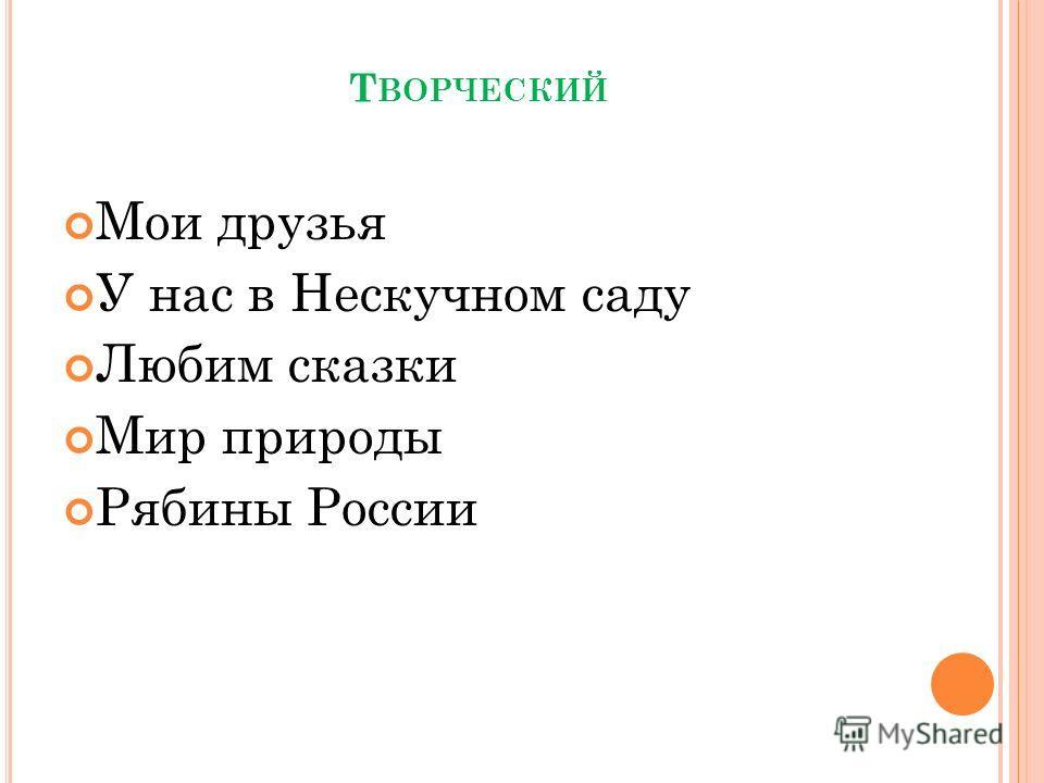 Т ВОРЧЕСКИЙ Мои друзья У нас в Нескучном саду Любим сказки Мир природы Рябины России