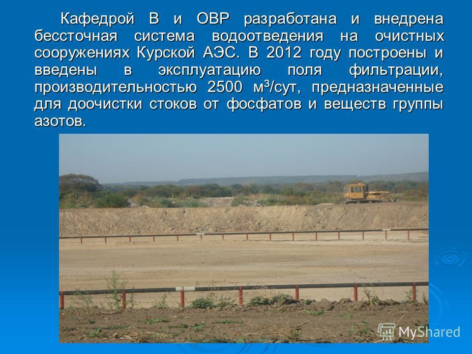 Кафедрой В и ОВР разработана и внедрена бессточная система водоотведения на очистных сооружениях Курской АЭС. В 2012 году построены и введены в эксплуатацию поля фильтрации, производительностью 2500 м 3 /сут, предназначенные для доочистки стоков от ф