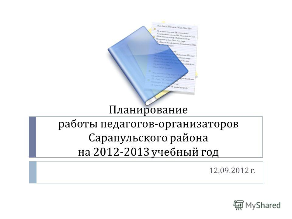 Планирование работы педагогов - организаторов Сарапульского района на 2012-2013 учебный год 12.09.2012 г.