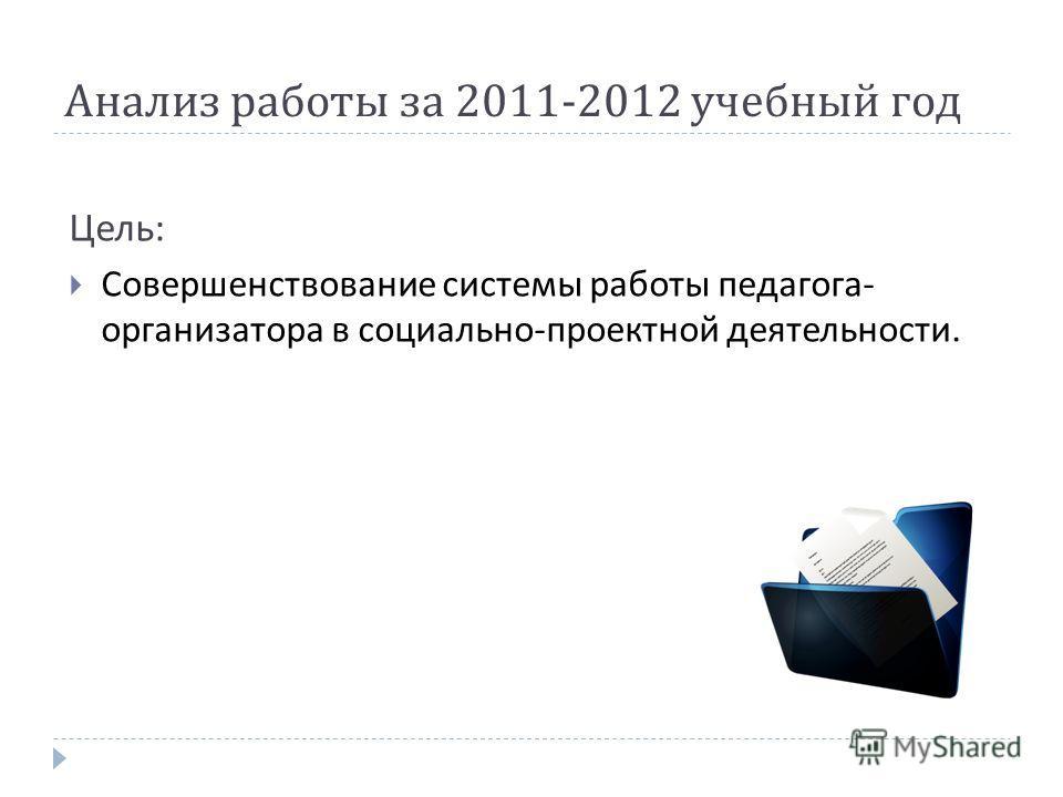 Анализ работы за 2011-2012 учебный год Цель : Совершенствование системы работы педагога - организатора в социально - проектной деятельности.