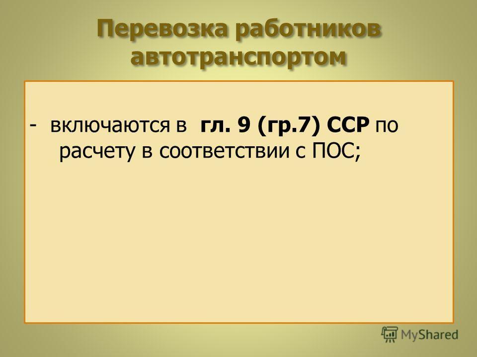 Перевозка работников автотранспортом - включаются в гл. 9 (гр.7) ССР по расчету в соответствии с ПОС;