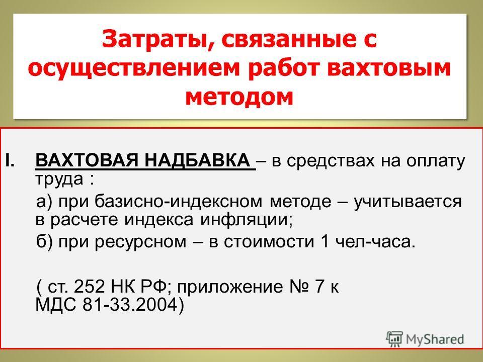 Затраты, связанные с осуществлением работ вахтовым методом I.ВАХТОВАЯ НАДБАВКА – в средствах на оплату труда : а) при базисно-индексном методе – учитывается в расчете индекса инфляции; б) при ресурсном – в стоимости 1 чел-часа. ( ст. 252 НК РФ; прило
