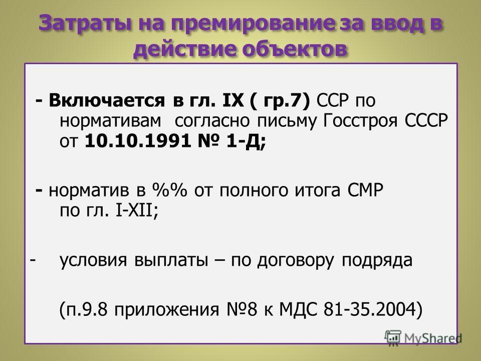 Затраты на премирование за ввод в действие объектов - Включается в гл. IX ( гр.7) ССР по нормативам согласно письму Госстроя СССР от 10.10.1991 1-Д; - норматив в % от полного итога СМР по гл. I-XII; -условия выплаты – по договору подряда (п.9.8 прило