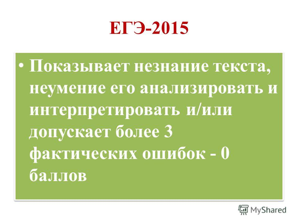 ЕГЭ-2015 Показывает незнание текста, неумение его анализировать и интерпретировать и/или допускает более 3 фактических ошибок - 0 баллов
