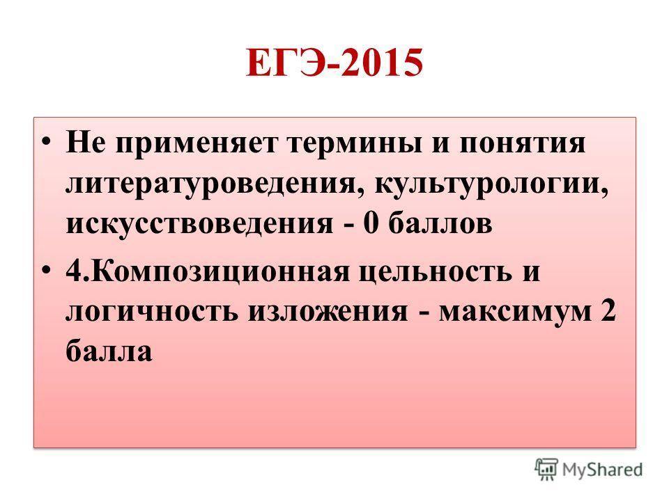 ЕГЭ-2015 Не применяет термины и понятия литературоведения, культурологии, искусствоведения - 0 баллов 4. Композиционная цельность и логичность изложения - максимум 2 балла Не применяет термины и понятия литературоведения, культурологии, искусствоведе