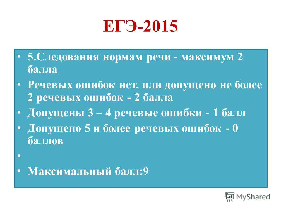 ЕГЭ-2015 5. Следования нормам речи - максимум 2 балла Речевых ошибок нет, или допущено не более 2 речевых ошибок - 2 балла Допущены 3 – 4 речевые ошибки - 1 балл Допущено 5 и более речевых ошибок - 0 баллов Максимальный балл:9