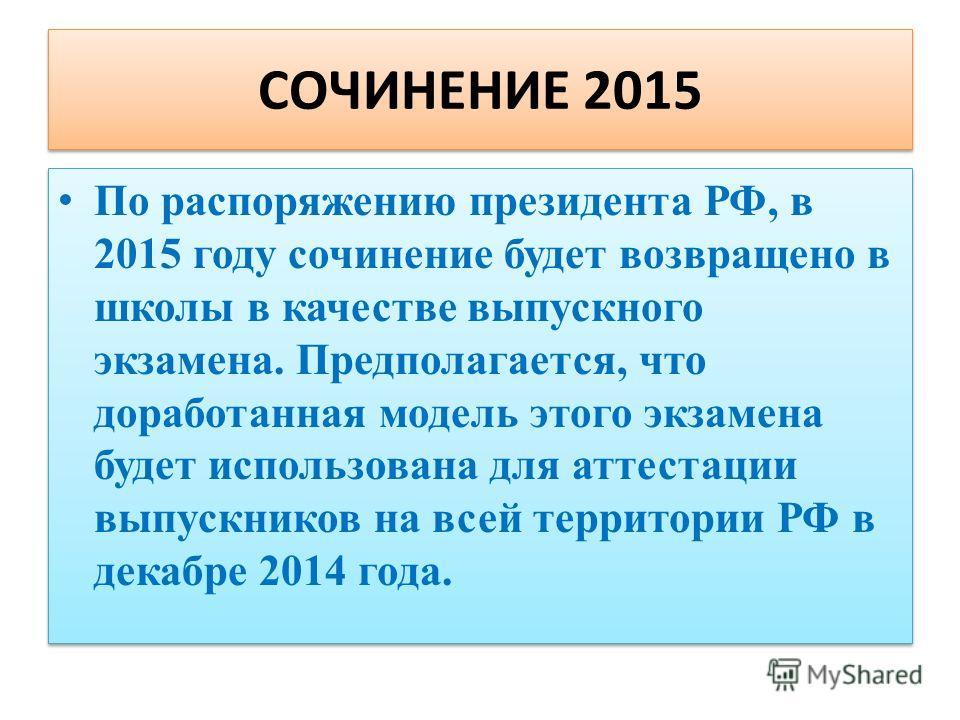 СОЧИНЕНИЕ 2015 По распоряжению президента РФ, в 2015 году сочинение будет возвращено в школы в качестве выпускного экзамена. Предполагается, что доработанная модель этого экзамена будет использована для аттестации выпускников на всей территории РФ в