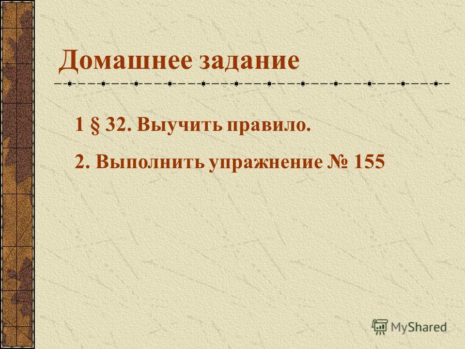 Домашнее задание 1 § 32. Выучить правило. 2. Выполнить упражнение 155