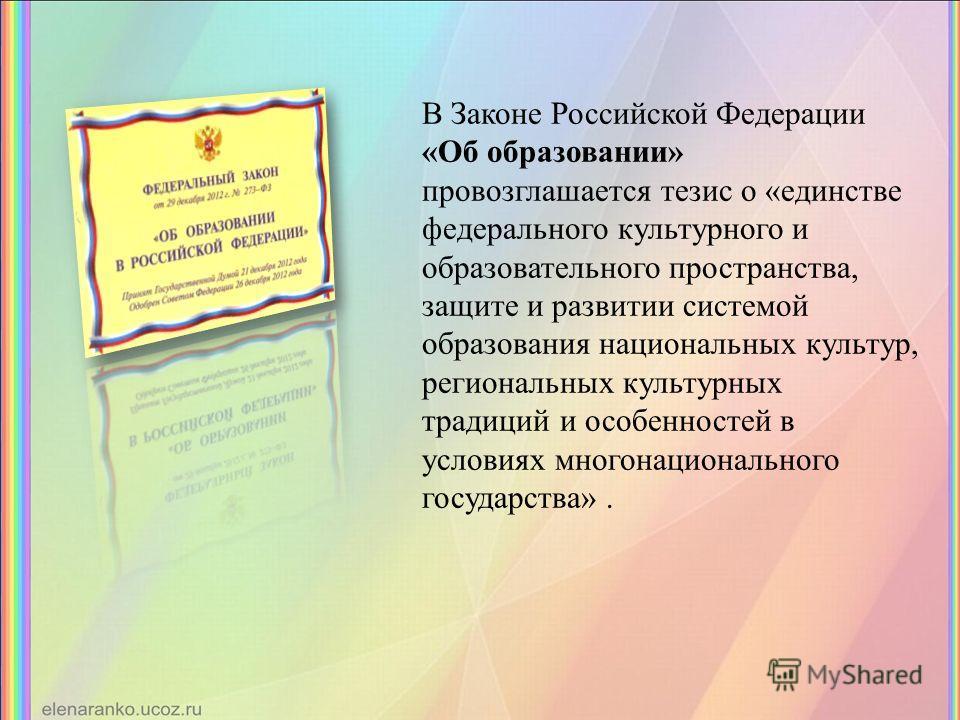 В Законе Российской Федерации «Об образовании» провозглашается тезис о «единстве федерального культурного и образовательного пространства, защите и развитии системой образования национальных культур, региональных культурных традиций и особенностей в
