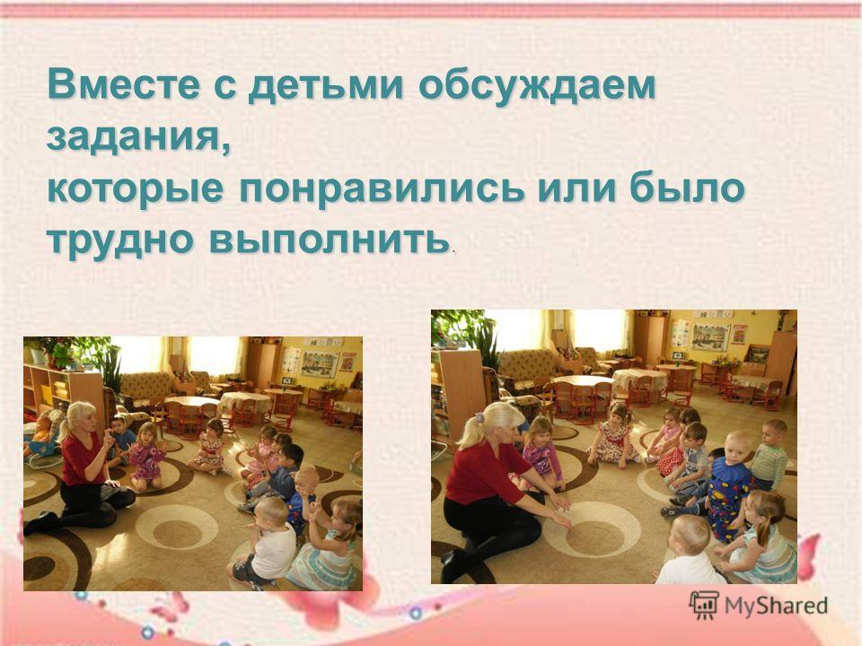 Вместе с детьми обсуждаем задания, которые понравились или было трудно выполнить.
