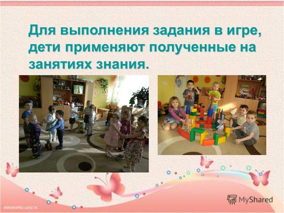 Для выполнения задания в игре, дети применяют полученные на занятиях знания.