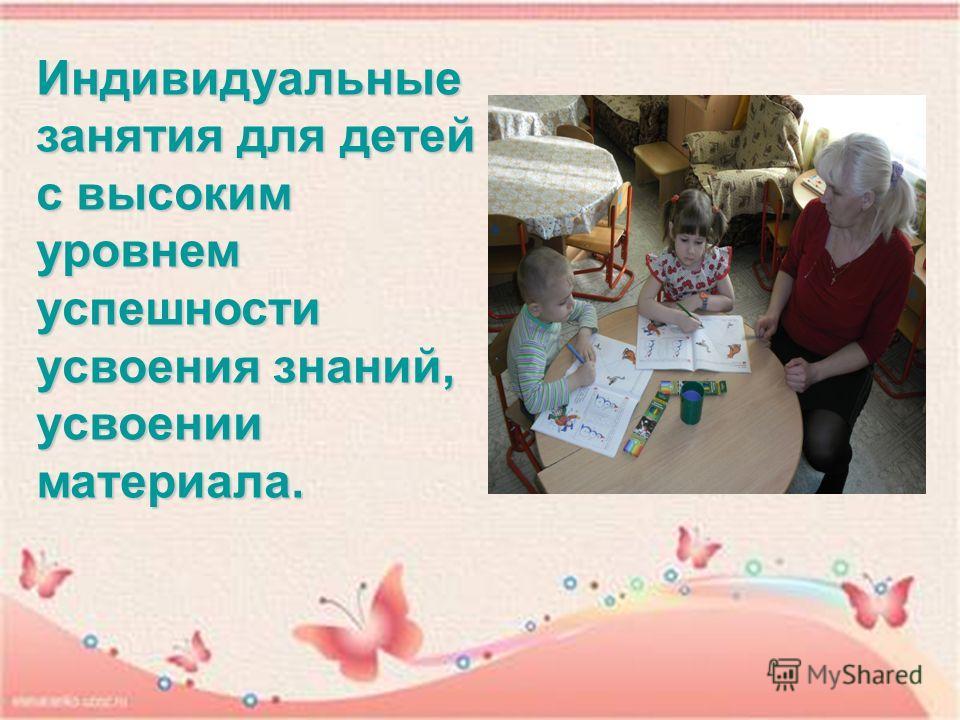 Индивидуальные занятия для детей с высоким уровнем успешности усвоения знаний, усвоении материала.
