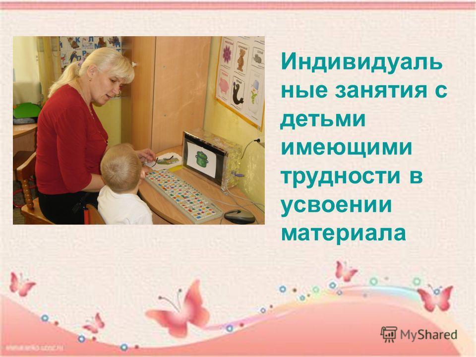 Индивидуаль ные занятия с детьми имеющими трудности в усвоении материала