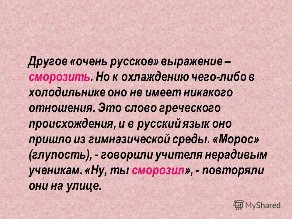 Другое «очень русское» выражение – сморозить. Но к охлаждению чего-либо в холодильнике оно не имеет никакого отношения. Это слово греческого происхождения, и в русский язык оно пришло из гимназической среды. «Морос» (глупость), - говорили учителя нер