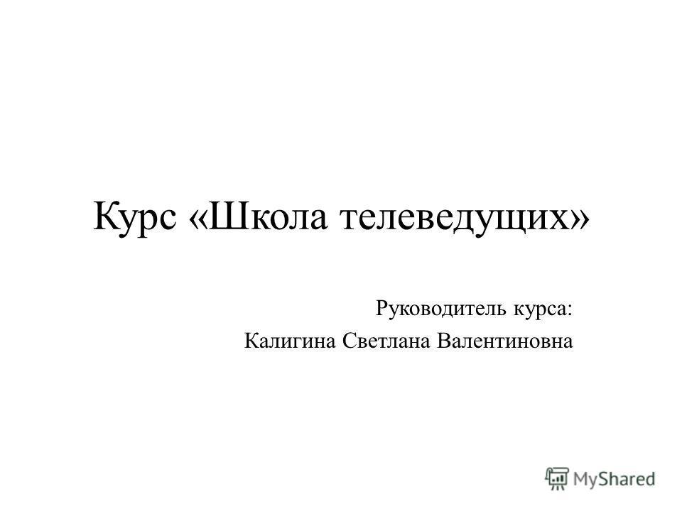 Курс «Школа телеведущих» Руководитель курса: Калигина Светлана Валентиновна