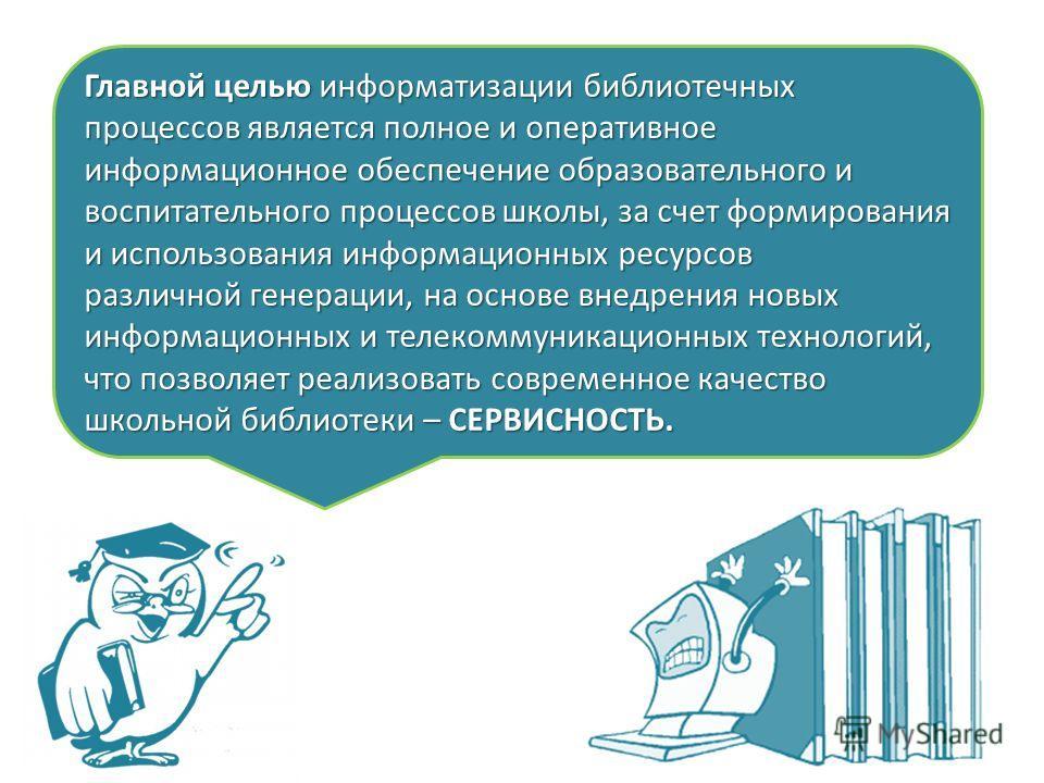 Главной целью информатизации библиотечных процессов является полное и оперативное информационное обеспечение образовательного и воспитательного процессов школы, за счет формирования и использования информационных ресурсов различной генерации, на осно
