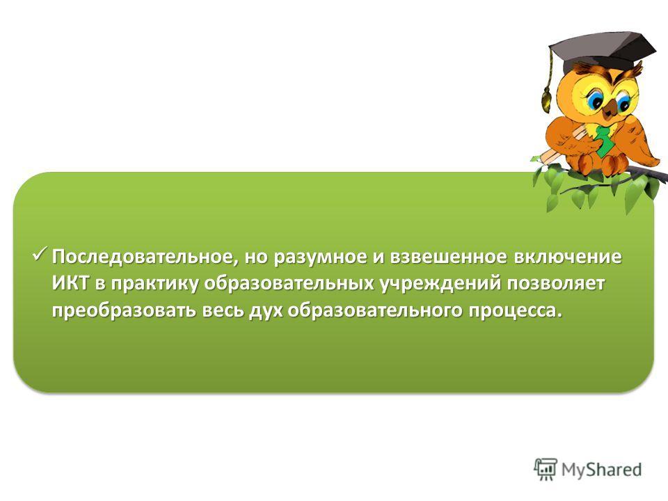 Последовательное, но разумное и взвешенное включение ИКТ в практику образовательных учреждений позволяет преобразовать весь дух образовательного процесса. Последовательное, но разумное и взвешенное включение ИКТ в практику образовательных учреждений