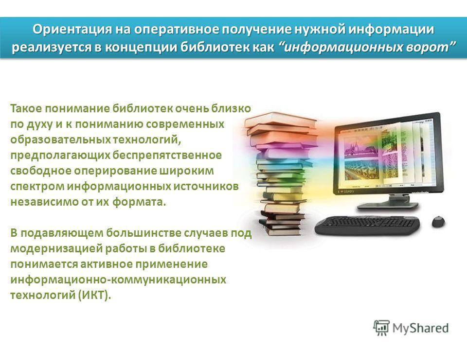 Ориентация на оперативное получение нужной информации реализуется в концепции библиотек как информационных ворот Такое понимание библиотек очень близко по духу и к пониманию современных образовательных технологий, предполагающих беспрепятственное сво