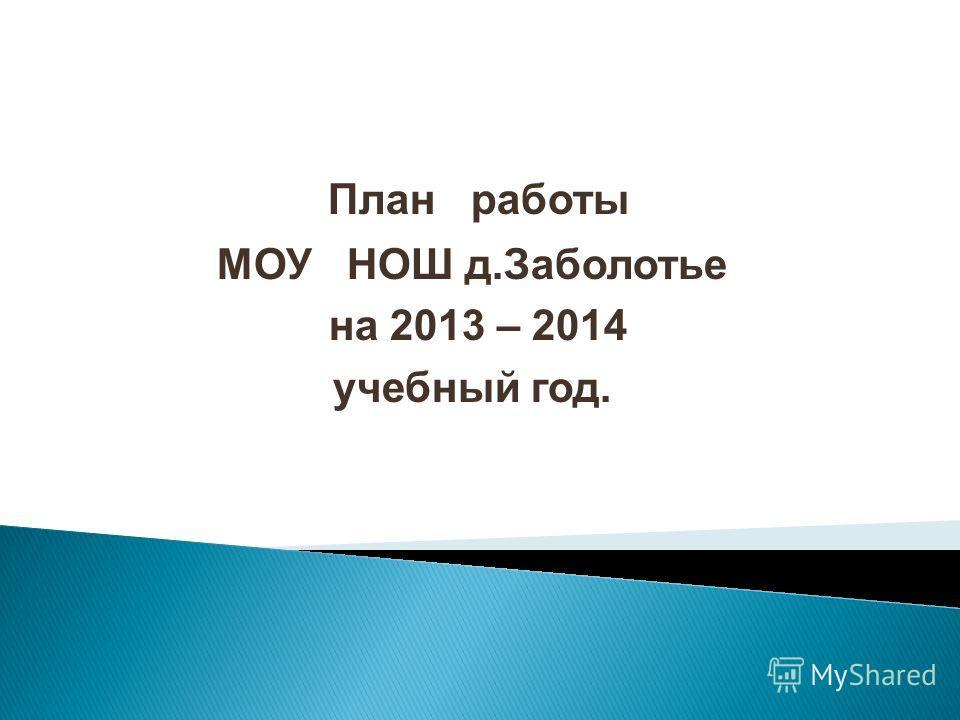 План работы МОУ НОШ д.Заболотье на 2013 – 2014 учебный год.