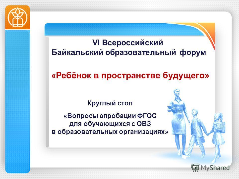 «Ребёнок в пространстве будущего» Круглый стол «Вопросы апробации ФГОС для обучающихся с ОВЗ в образовательных организациях» VI Всероссийский Байкальский образовательный форум
