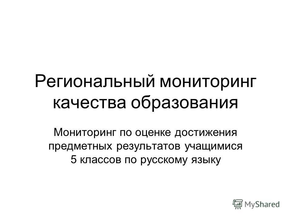 Региональный мониторинг качества образования Мониторинг по оценке достижения предметных результатов учащимися 5 классов по русскому языку