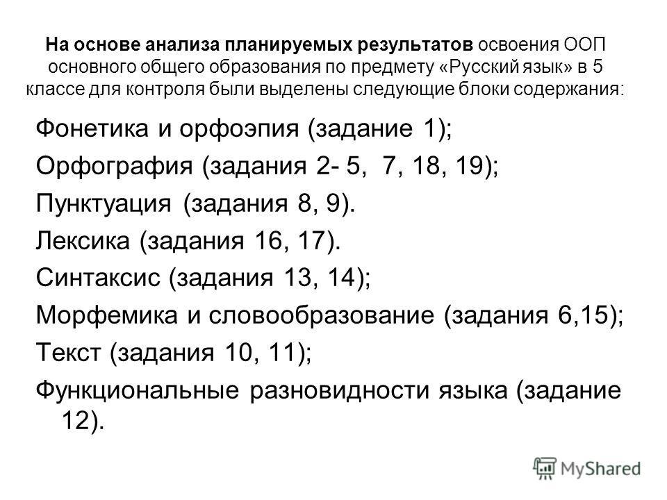 На основе анализа планируемых результатов освоения ООП основного общего образования по предмету «Русский язык» в 5 классе для контроля были выделены следующие блоки содержания: Фонетика и орфоэпия (задание 1); Орфография (задания 2- 5, 7, 18, 19); Пу